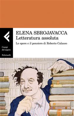 Letteratura assoluta. Le opere e il pensiero di Roberto Calasso