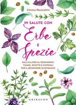 In salute con erbe e spezie. Dall'alloro al rosmarino, tisane, ricette e consigli per il benessere quotidiano