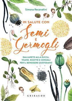 In salute con semi e germogli. Dall'aneto alla zucca, tisane, ricette e consigli per il benessere quotidiano
