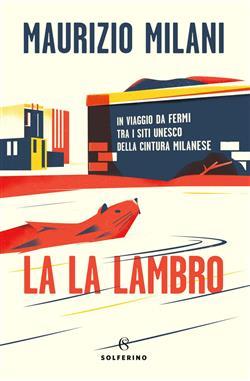 La la Lambro. In viaggio da fermi tra i siti Unesco della cintura milanese