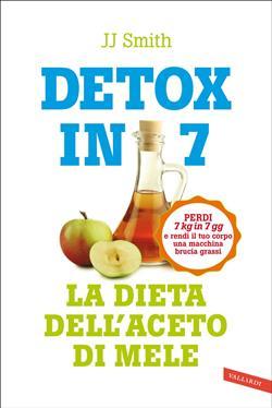 Detox in 7. La dieta dell'aceto di mele. Perdi 7 kg in 7 gg e rendi il tuo corpo una macchina brucia grassi