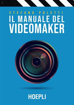 Il manuale del videomaker. Smart-guide al mondo dell'audiovisivo