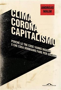 Clima corona capitalismo. Perché le tre cose vanno insieme e che cosa dobbiamo fare per uscirne