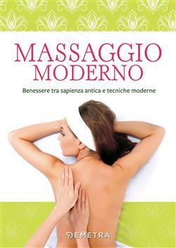 Massaggio moderno. Benessere tra sapienza antica e tecniche moderne