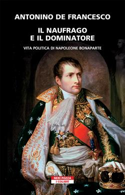 Il naufrago e il dominatore. Vita politica di Napoleone Bonaparte