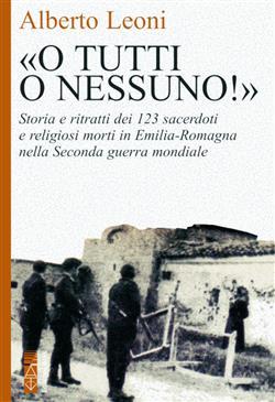 """""""O tutti o nessuno!"""". Storia e ritratti dei 123 sacerdoti e religiosi morti in Emilia-Romagna nella Seconda guerra mondiale"""