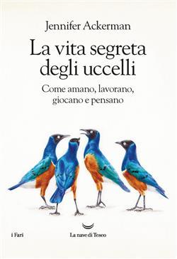La vita segreta degli uccelli. Come amano, lavorano, giocano e pensano