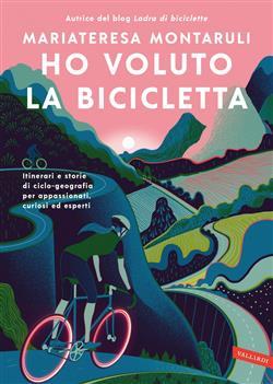Ho voluto la bicicletta. Itinerari e storie di ciclo-geografia per appassionati, curiosi ed esperti