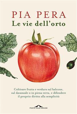 Le vie dell'orto. Coltivare verdura e frutta sul balcone, sul davanzale o in piena terra, e difendere il proprio diritto alla semplicità