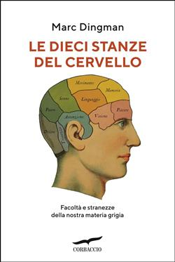 Le dieci stanze del cervello. Facoltà e stranezze della nostra materia grigia