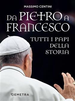 Da Pietro a Francesco. Tutti i papi della storia