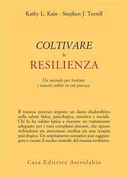 Coltivare la resilienza. Un metodo per trattare i traumi subiti in età precoce