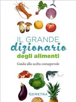 Il grande dizionario degli alimenti. Guida alla scelta consapevole