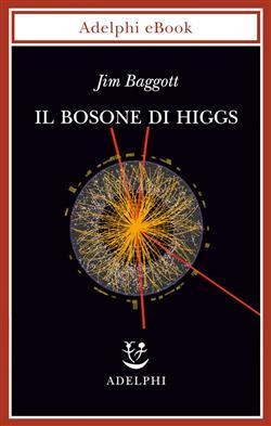 """Il bosone di Higgs. L'invenzione e la scoperta della """"particella di Dio"""""""
