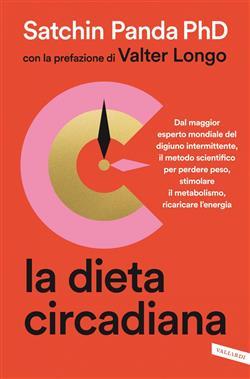 La dieta circadiana. Dal maggior esperto mondiale del digiuno intermittente, il metodo scientifico per perdere peso, stimolare il metabolismo, ricaricare l'energia