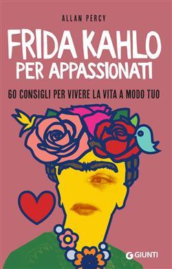 Frida Kahlo per appassionati. 60 consigli per vivere la vita a modo tuo