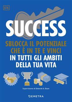Success. Sblocca il potenziale che è in te e vinci in tutti gli ambiti della tua vita
