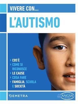 Vivere con l'autismo. Cos'è. Come si riconosce. Le cause. Cosa fare. Famiglia, scuola e società