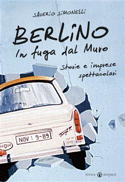 Berlino. In fuga dal muro. Storie e imprese spettacolari