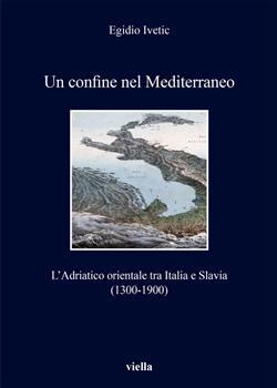 Un confine nel Mediterraneo. L'Adriatico orientale tra Italia e Slavia (1300-1900)