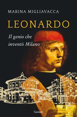 Leonardo. Il genio che inventò Milano