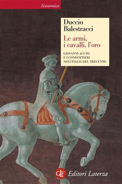 Le armi, i cavalli, l'oro. Giovanni Acuto e i condottieri nell'Italia del Trecento. Ediz. illustrata