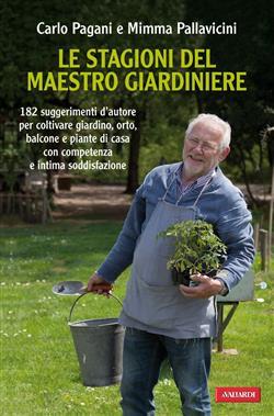 Le stagioni del maestro giardiniere. 182 suggerimenti d'autore per coltivare giardino, orto, balcone e piante di casa con comptenza e intima soddisfazione