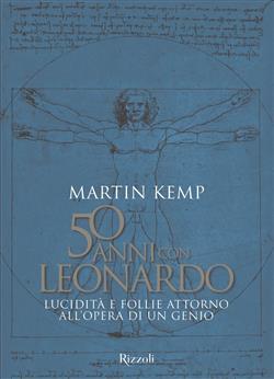 50 anni con Leonardo. Lucidità e follie attorno all'opera di un genio