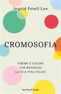 Cromosofia. Forme e colori che rendono la tua vita felice