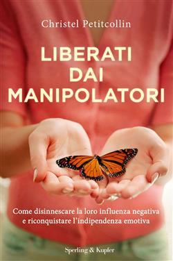 Liberati dai manipolatori. Come disinnescare la loro influenza negativa e riconquistare l'indipendenza emotiva