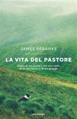 La vita del pastore. Storia di un uomo e del suo cane, di un territorio e di un gregge