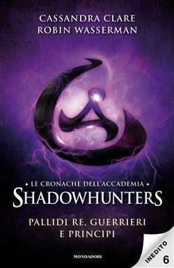 Pallidi re, guerrieri e principi. Le cronache dell'Accademia Shadowhunters