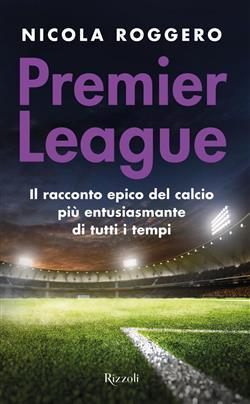 Premier League. Il racconto epico del calcio più entusiasmante di tutti i tempi