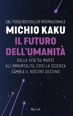 Il futuro dell'umanità. Dalla vita su Marte all'immortalità, così la scienza cambia il nostro destino
