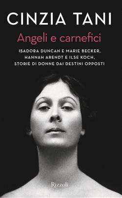 Angeli e carnefici. Isadora Duncan e Marie Becker, Hannah Arendt e Ilse Koch, storie di donne dai destini opposti