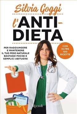L'anti-dieta. Per raggiungere e mantenere il tuo peso naturale bastano poche e semplici abitudini. Con oltre 100 ricette