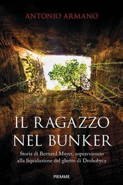 Il ragazzo nel bunker. Storia di Bernard Mayer, sopravvissuto alla liquidazione del ghetto di Drohobycz