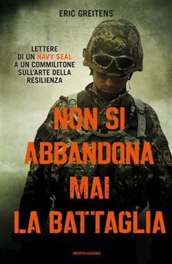 Non si abbandona mai la battaglia. Lettere di un Navy Seal a un commilitone sull'arte della resilienza