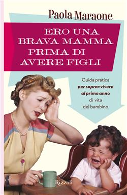 Ero una brava mamma prima di avere figli. Guida pratica per sopravvivere al primo anno di vita del bambino